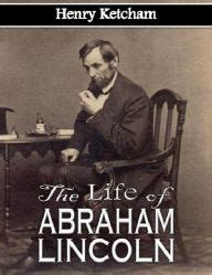 life of abraham lincoln henry ketcham the life of abraham lincoln by henry ketcham nook book