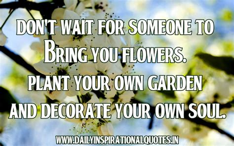 don t wait for someone to bring you flowers plant your