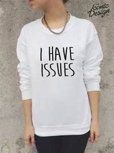 Have issues funny jumper sweater sweatshirt tumblr homies dope swag