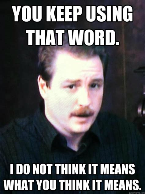 You Keep Using That Word Meme - you keep using that word i do not think it means what you
