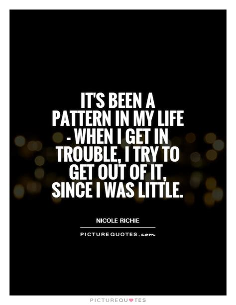 pattern quotes and sayings it s been a pattern in my life when i get in trouble i