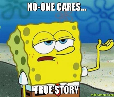 No One Cares Spongebob Meme - no one cares true story tough spongebob i ll have