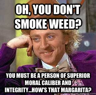 oh you don t smoke weed you must be a person of superior
