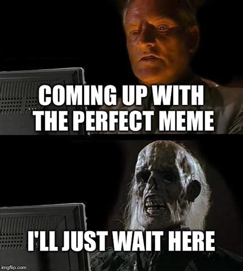 Just Meme - ill just wait here meme imgflip