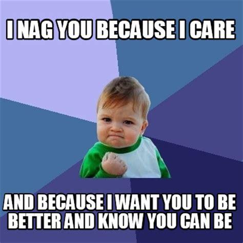Because I Can Meme - meme creator i nag you because i care and because i want