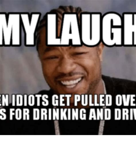 Memes Pic - my laugh niidiots get pulled ove s for drinking and driv