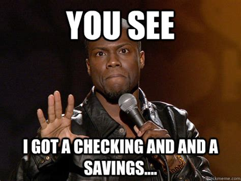 Funny Kevin Hart Meme - you see i got a checking and and a savings kevin