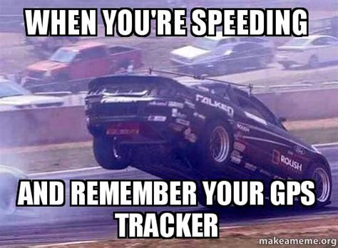 Speeding Meme - when you re speeding and remember your gps tracker
