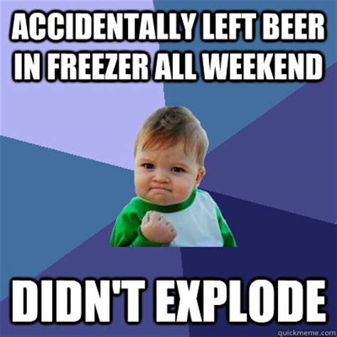 Accidentally Meme - accidentally left beer in freezer all weekend didn t
