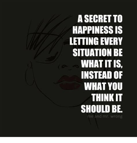 Happiness Is Meme - a secret to happiness is letting every situation be what it is instead of what you think it