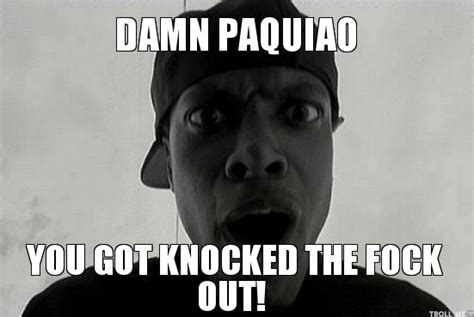 Friday Damn Meme - damn paquiao you got knocked the fock out smokey