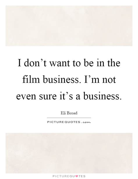 film business quotes i don t want to be in the film business i m not even sure