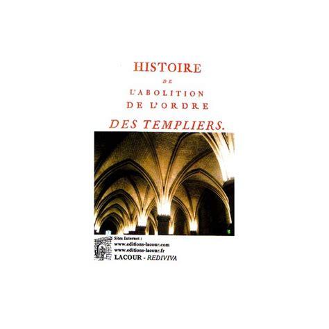 1293438219 histoire de l abolition de l ordre histoire de l abolition de l ordre des templiers la