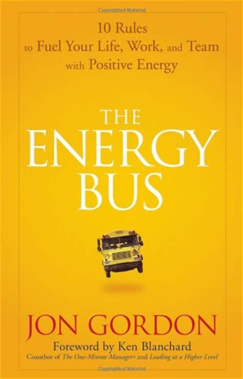 the energy bus 10 10 rules to fuel your life work and team with positive energy rewire me