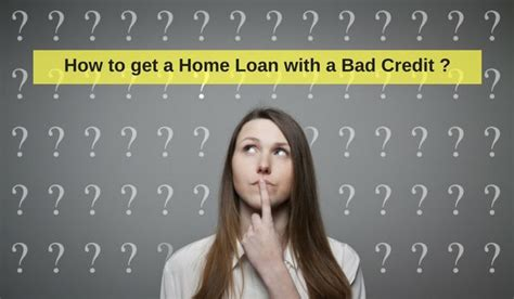 how to get a home loan with a bad credit here s the