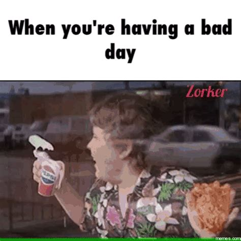 when you re having a bad day memes com