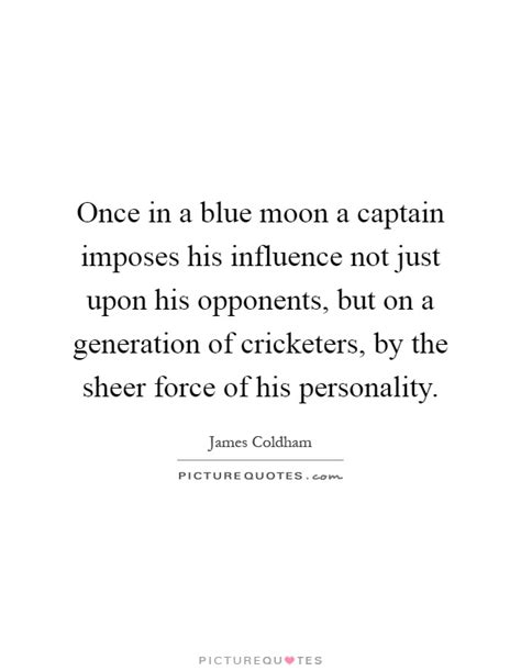 Once in a blue moon a captain imposes his influence not