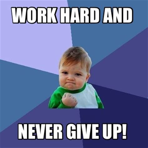Hard Work Meme - meme creator work hard and never give up meme generator