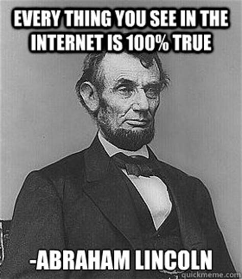 Everything On The Internet Is True Meme - abraham lincoln memes quickmeme