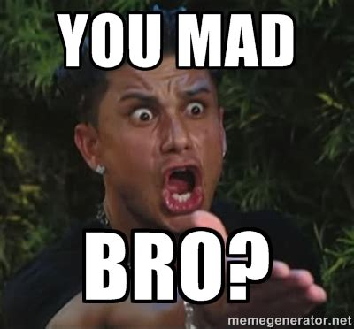 Mad Bro Meme - you mad bro meme pauly d you mad bro love and new
