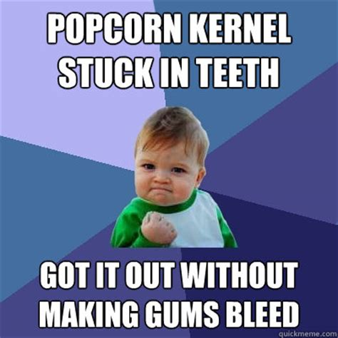 Popcorn Meme - popcorn kernel stuck in teeth got it out without making gums bleed success kid quickmeme