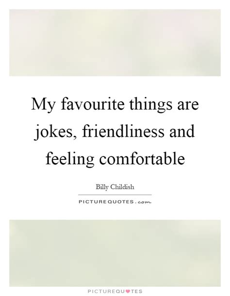 feeling comfortable my favourite things are jokes friendliness and feeling