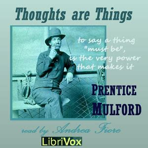listen to thoughts are things by prentice mulford at