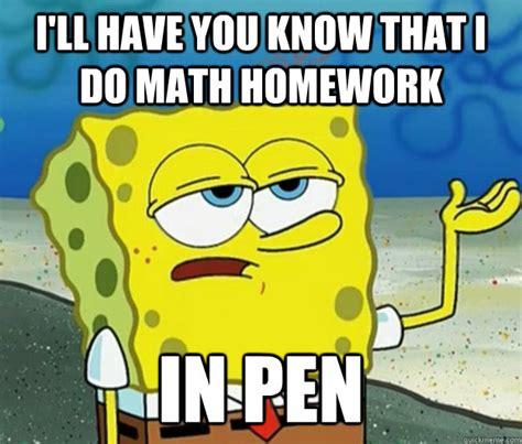 Spongebob Homework Meme - i ll have you know that i do math homework in pen tough