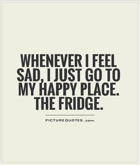 feel sad      happy place  fridge picture quotes