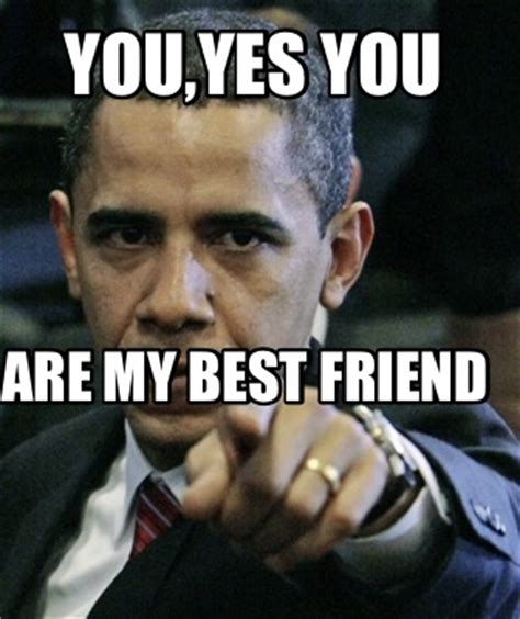 My Best Friend Meme - meme creator you yes you are my best friend meme