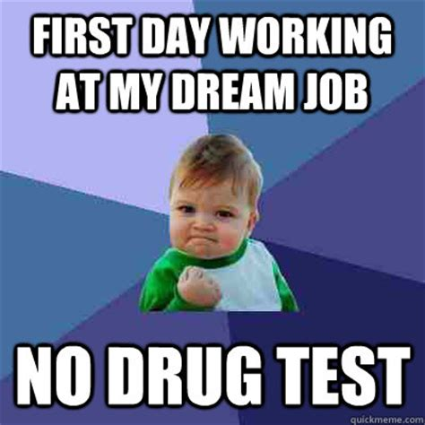 Drug Test Meme - first day working at my dream job no drug test success