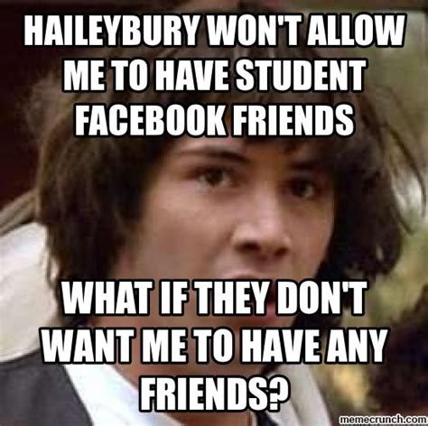 Facebook Friends Meme - haileybury won t allow me to have student facebook friends