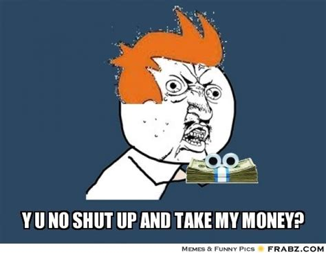 Take All My Money Meme - y u no meme generator captionator