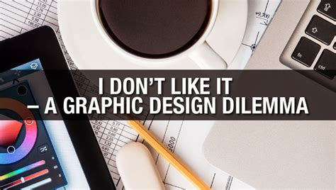 design dilemma i don t like it a graphic design dilemma
