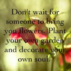 don t wait for someone to bring you flowers plant your own