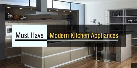 must have kitchen appliances 15 must have modern kitchen appliances of 2017 and 2018