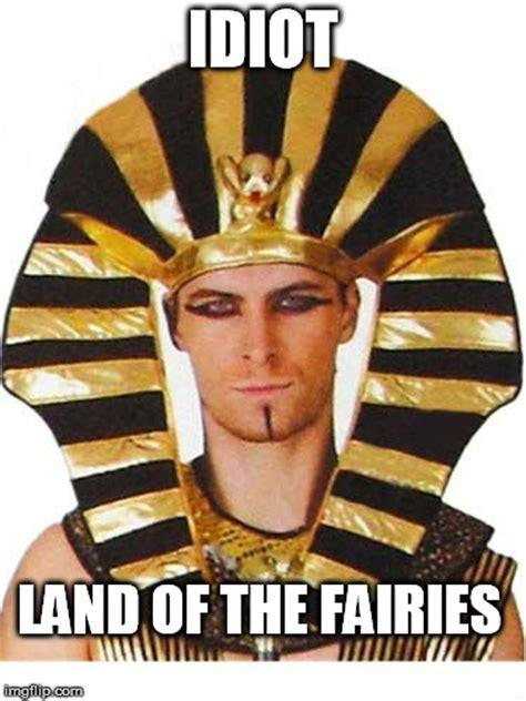 Egyptian Memes - idiot land of the fairies egypt land of the pharaohs