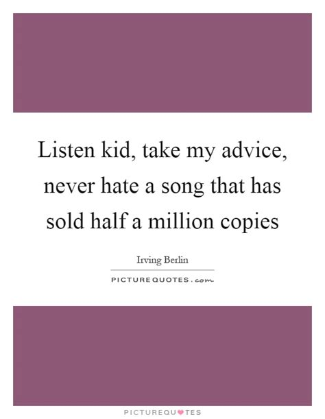 Half A Millionthat Is An Absolutely 2 by Listen Kid Take My Advice Never A Song That Has