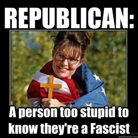Republican Meme - republican a person too stupid to know they re a fascist