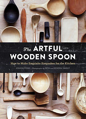 the artful wooden spoon 1452137722 the artful wooden spoon how to make exquisite keepsakes for the kitchen joshua vogel seth