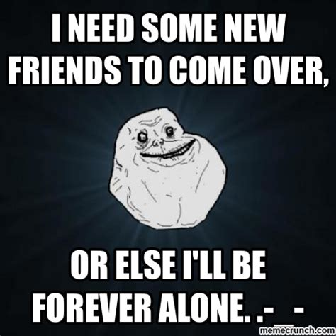 New Friend Meme - i need some new friends to come over