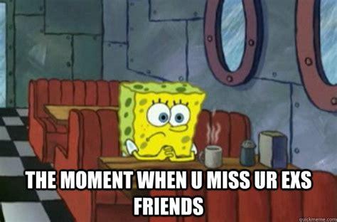 Sad Spongebob Meme - the moment when u miss ur exs friends sad spongebob