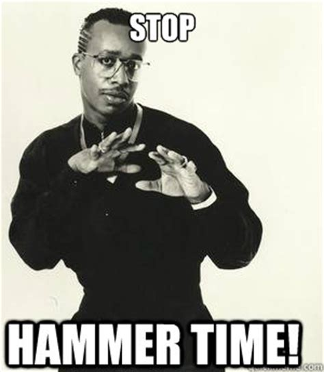Hammer Time Meme - mc hammer stop hammer time