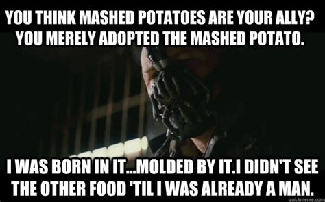 Mashed Potatoes Meme - you think mashed potatoes are your ally you merely