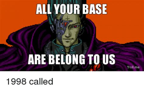 All Your Base Meme - 25 best memes about all your bases are belong to us all