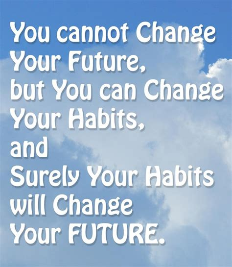 Habits That Can Change Your by You Cannot Change Your Future But You Can Change Your