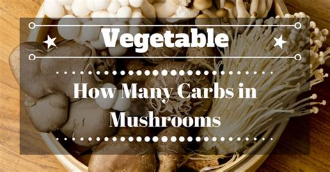 carbohydrates mushrooms how many carbs in mushrooms you ll be surprised to