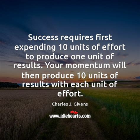 Success J Pincot Momentum charles j givens quote success requires expending 10 units of effort to produce one unit of