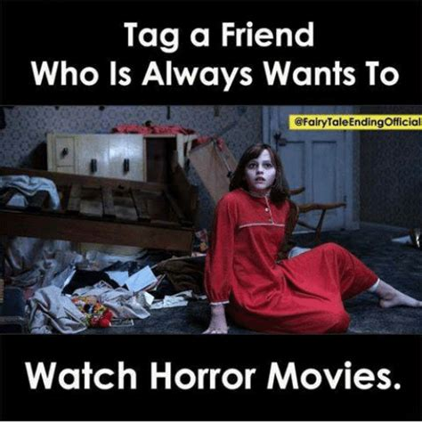 Tag A Friend Meme - tag a friend who ls always wants to watch horror movies