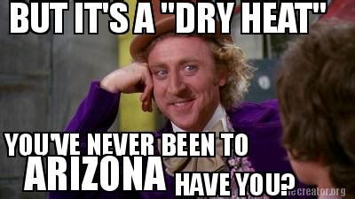Arizona Heat Meme - meme creator but it s a quot dry heat quot you ve never been to